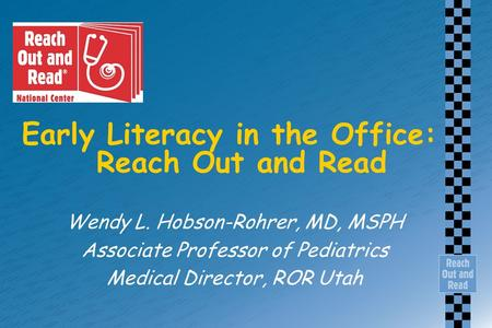 Early Literacy in the Office: Reach Out and Read Wendy L. Hobson-Rohrer, MD, MSPH Associate Professor of Pediatrics Medical Director, ROR Utah.