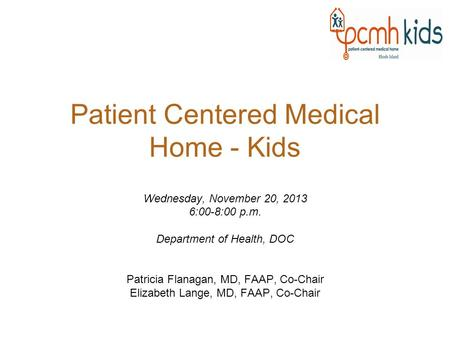 Patient Centered Medical Home - Kids Wednesday, November 20, 2013 6:00-8:00 p.m. Department of Health, DOC Patricia Flanagan, MD, FAAP, Co-Chair Elizabeth.