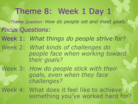 Theme 8: Week 1 Day 1 Theme Question: How do people set and meet goals? Focus Questions: Week 1: What things do people strive for? Week 2: What kinds of.