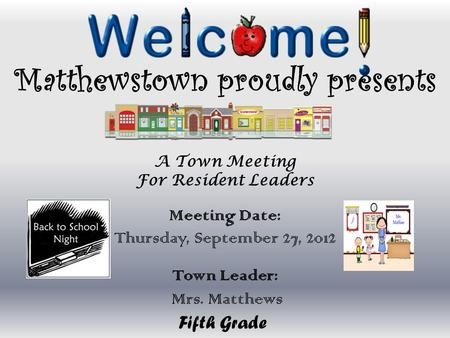 Matthewstown proudly presents A Town Meeting For Resident Leaders Meeting Date: Thursday, September 27, 2012 Town Leader: Mrs. Matthews Fifth Grade.