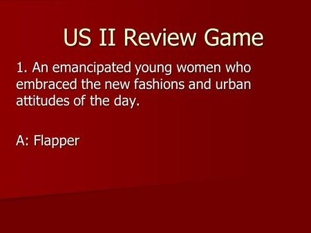 US II Review Game 1. An emancipated young women who embraced the new fashions and urban attitudes of the day. A: Flapper.
