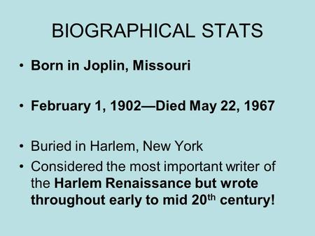 BIOGRAPHICAL STATS Born in Joplin, Missouri February 1, 1902—Died May 22, 1967 Buried in Harlem, New York Considered the most important writer of the Harlem.