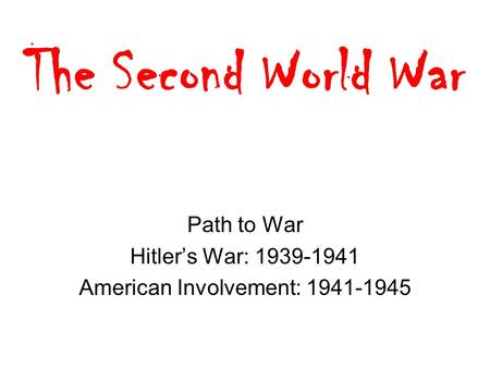 The Second World War Path to War Hitler's War: 1939-1941 American Involvement: 1941-1945.