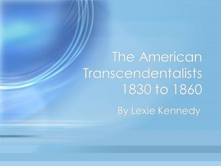 The American Transcendentalists 1830 to 1860 By Lexie Kennedy.