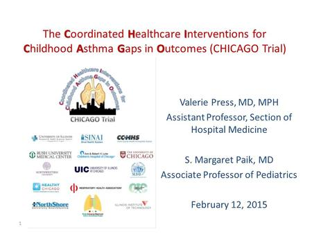 CHI CAGO The Coordinated Healthcare Interventions for Childhood Asthma Gaps in Outcomes (CHICAGO Trial) Valerie Press, MD, MPH Assistant Professor, Section.