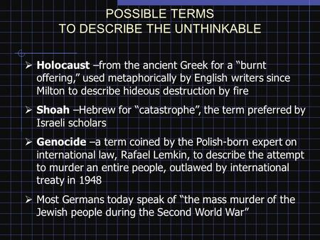 "POSSIBLE TERMS TO DESCRIBE THE UNTHINKABLE  Holocaust –from the ancient Greek for a ""burnt offering,"" used metaphorically by English writers since Milton."