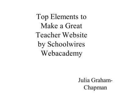 Top Elements to Make a Great Teacher Website by Schoolwires Webacademy Julia Graham- Chapman.