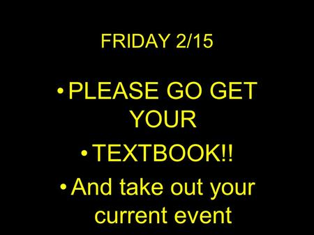FRIDAY 2/15 PLEASE GO GET YOUR TEXTBOOK!! And take out your current event.
