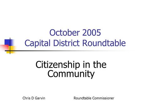 October 2005 Capital District Roundtable Citizenship in the Community Chris D Garvin Roundtable Commissioner.