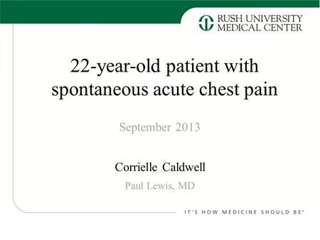 Corrielle Caldwell September 2013 Paul Lewis, MD 22-year-old patient with spontaneous acute chest pain.