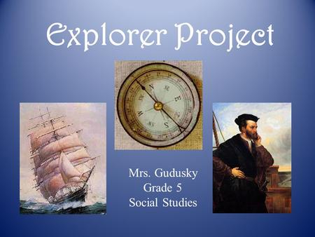 Explorer Project Mrs. Gudusky Grade 5 Social Studies.