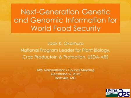 Next-Generation Genetic and Genomic Information for World Food Security Jack K. Okamuro National Program Leader for Plant Biology, Crop Productoin & Protection,