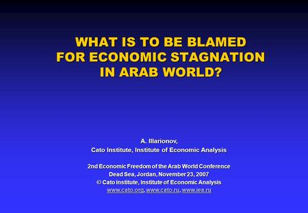 WHAT IS TO BE BLAMED FOR ECONOMIC STAGNATION IN ARAB WORLD? A. Illarionov, Cato Institute, Institute of Economic Analysis 2nd Economic Freedom of the Arab.