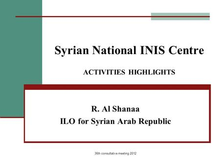36th consultative meeting 2012 Syrian National INIS Centre ACTIVITIES HIGHLIGHTS R. Al Shanaa ILO for Syrian Arab Republic.