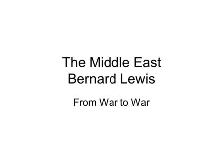 The Middle East Bernard Lewis From War to War. Discussion/Reading Questions 1.Which Arabian movement challenged the legitimacy of the Ottoman state and.