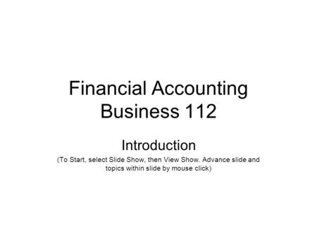 Financial Accounting Business 112 Introduction (To Start, select Slide Show, then View Show. Advance slide and topics within slide by mouse click)