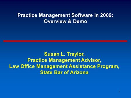 1 Practice Management Software in 2009: Overview & Demo Susan L. Traylor, Practice Management Advisor, Law Office Management Assistance Program, State.