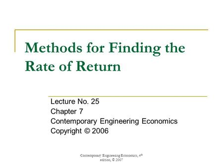 Contemporary Engineering Economics, 4 th edition, © 2007 Methods for Finding the Rate of Return Lecture No. 25 Chapter 7 Contemporary Engineering Economics.