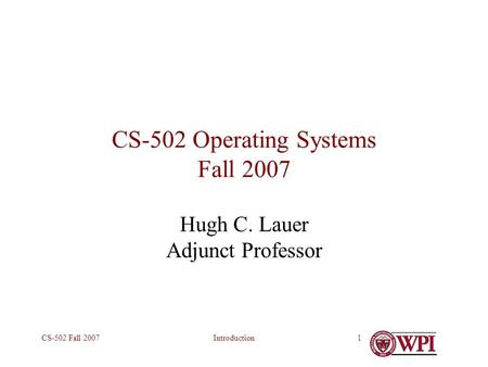 IntroductionCS-502 Fall 20071 CS-502 Operating Systems Fall 2007 Hugh C. Lauer Adjunct Professor.