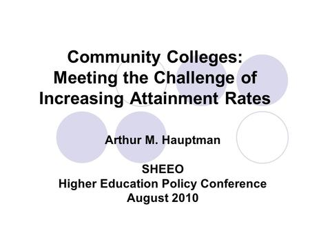 Community Colleges: Meeting the Challenge of Increasing Attainment Rates Arthur M. Hauptman SHEEO Higher Education Policy Conference August 2010.