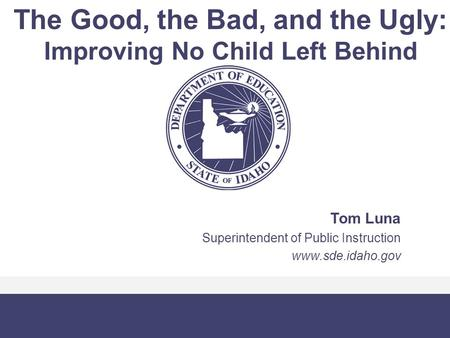 The Good, the Bad, and the Ugly: Improving No Child Left Behind Tom Luna Superintendent of Public Instruction www.sde.idaho.gov.