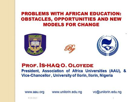 9/20/20151 PROBLEMS WITH AFRICAN <strong>EDUCATION</strong>: OBSTACLES, OPPORTUNITIES AND NEW MODELS FOR CHANGE Prof. Is-haq O. Oloyede President, Association of Africa.