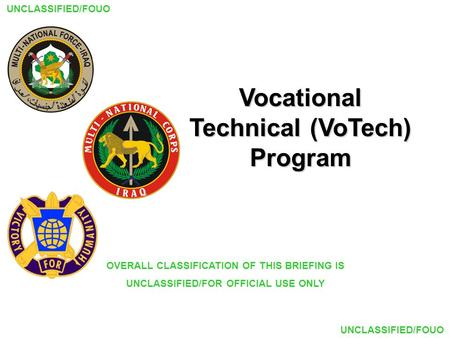 UNCLASSIFIED/FOUO Vocational Technical (VoTech) Program OVERALL CLASSIFICATION OF THIS BRIEFING IS UNCLASSIFIED/FOR OFFICIAL USE ONLY.