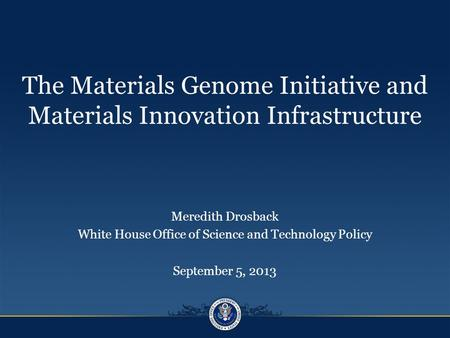 The Materials Genome Initiative and Materials Innovation Infrastructure Meredith Drosback White House Office of Science and Technology Policy September.
