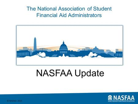 The National Association of Student Financial Aid Administrators © NASFAA 2013 1 NASFAA Update.