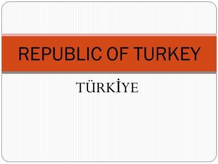 TÜRK İ YE REPUBLIC OF TURKEY. ATATURK FOUNDED THE REPUBLIC OF TURKEY IN 1923 MUSTAFA KEMAL ATATURK (1881-1938)