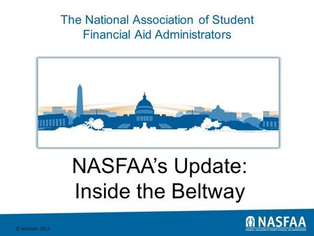 The National Association of Student Financial Aid Administrators © NASFAA 2013 1 NASFAA's Update: Inside the Beltway.