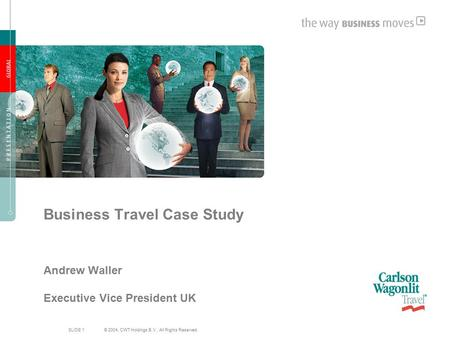 SLIDE 1 © 2004, CWT Holdings B.V., All Rights Reserved. Business Travel Case Study Andrew Waller Executive Vice President UK.