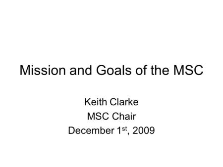 Mission and Goals of the MSC Keith Clarke MSC Chair December 1 st, 2009.