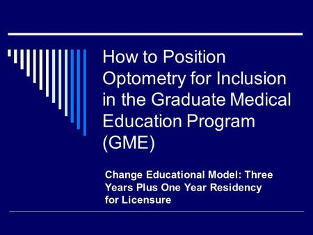 How to Position Optometry for Inclusion in the Graduate Medical Education Program (GME) Change Educational Model: Three Years Plus One Year Residency for.