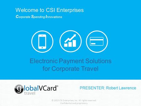 © 2013 CSI Enterprises, Inc. All rights reserved. Confidential and proprietary. Electronic Payment Solutions for Corporate Travel Welcome to CSI Enterprises.