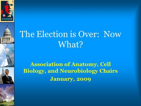 The Election is Over: Now What? Association of Anatomy, Cell Biology, and Neurobiology Chairs January, 2009.