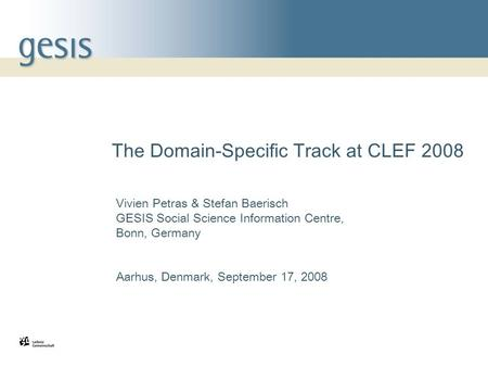 1 The Domain-Specific Track at CLEF 2008 Vivien Petras & Stefan Baerisch GESIS Social Science Information Centre, Bonn, Germany Aarhus, Denmark, September.