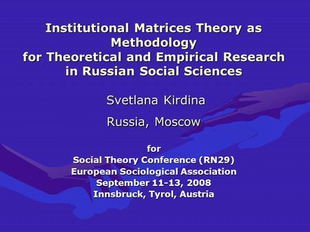 Institutional Matrices Theory as Methodology for Theoretical and Empirical Research in Russian Social Sciences Svetlana Kirdina Russia, Moscow for Social.