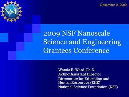2009 NSF Nanoscale Science and Engineering Grantees Conference Wanda E. Ward, Ph.D. Acting Assistant Director Directorate for Education and Human Resources.