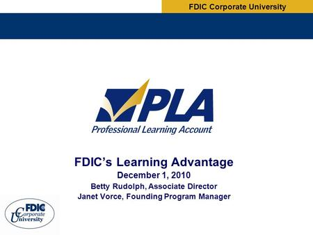 FDIC's Learning Advantage December 1, 2010 Betty Rudolph, Associate Director Janet Vorce, Founding Program Manager FDIC Corporate University.