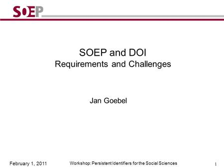 February 1, 2011 Workshop: Persistent Identifiers for the Social Sciences 1 SOEP and DOI Requirements and Challenges Jan Goebel.
