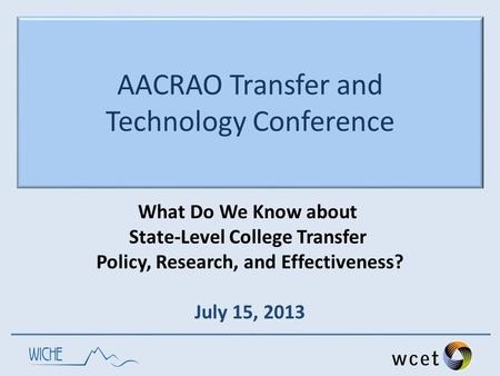 AACRAO Transfer and Technology Conference What Do We Know about State-Level College Transfer Policy, Research, and Effectiveness? July 15, 2013.