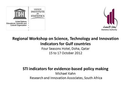 Regional Workshop on Science, Technology and Innovation Indicators for Gulf countries Four Seasons Hotel, Doha, Qatar 15 to 17 October 2012 STI indicators.