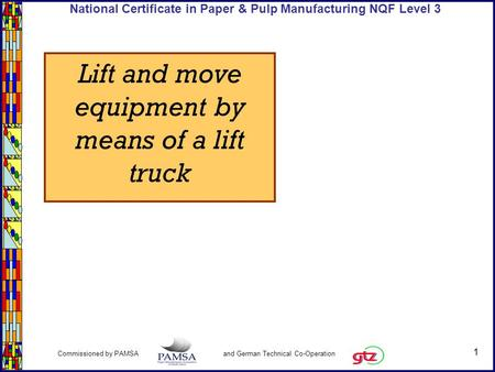 1 Commissioned by PAMSA and German Technical Co-Operation National Certificate in Paper & Pulp Manufacturing NQF Level 3 Lift and move equipment by means.
