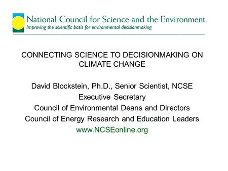 CONNECTING SCIENCE TO DECISIONMAKING ON CLIMATE CHANGE David Blockstein, Ph.D., Senior Scientist, NCSE Executive Secretary Council of Environmental Deans.