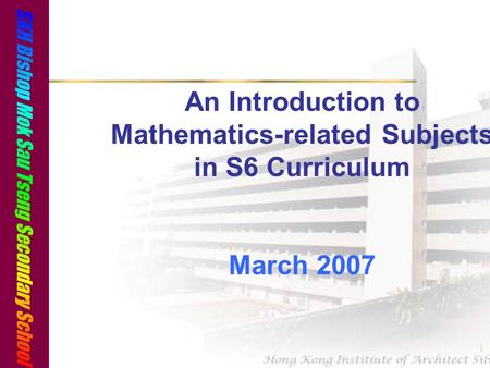 1 An Introduction to Mathematics-related Subjects in S6 Curriculum March 2007.