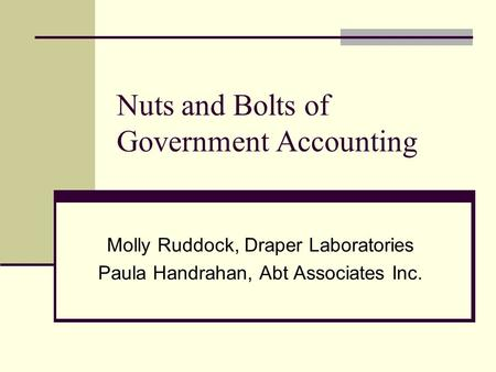 Nuts and Bolts of Government Accounting Molly Ruddock, Draper Laboratories Paula Handrahan, Abt Associates Inc.