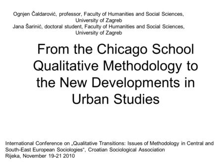 From the Chicago School Qualitative Methodology to the New Developments in Urban Studies Ognjen Čaldarović, professor, Faculty of Humanities and Social.