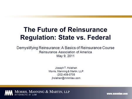 Www.mmmlaw.com The Future of Reinsurance Regulation: State vs. Federal Demystifying Reinsurance: A Basics of Reinsurance Course Reinsurance Association.