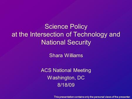 Science Policy at the Intersection of Technology and National Security Shara Williams ACS National Meeting Washington, DC 8/18/09 This presentation contains.